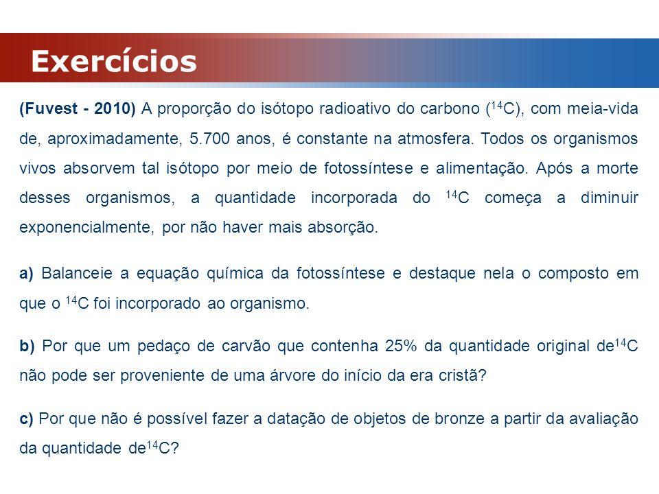 Exercícios (Fuvest - 2010) A proporção do isótopo radioativo do carbono ( 14 C), com meia-vida de, aproximadamente, 5.700 anos, é constante na atmosfe