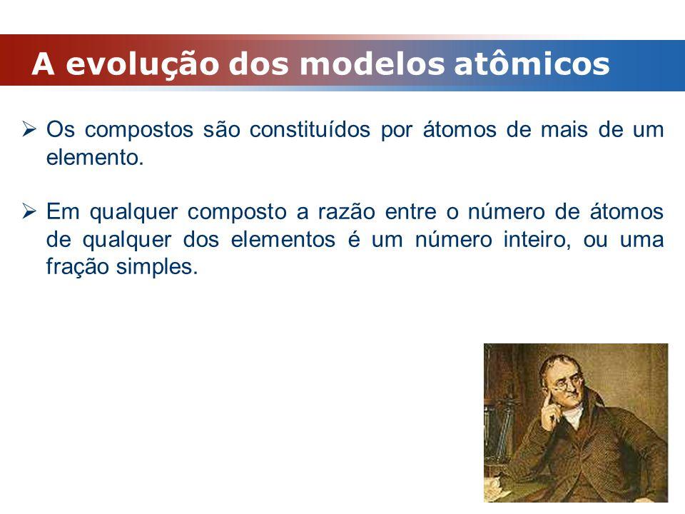 A evolução dos modelos atômicos  Os compostos são constituídos por átomos de mais de um elemento.  Em qualquer composto a razão entre o número de át