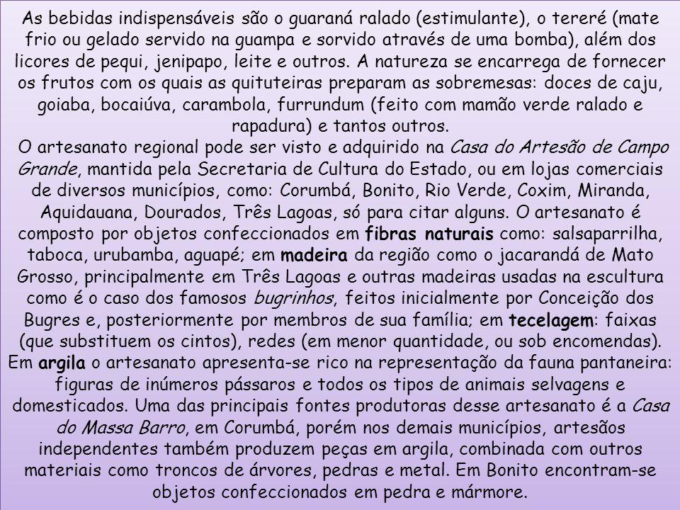 Ao lado desse artesanato popular, da cultura folclórica, pode-se encontrar o artesanato da cultura indígena dos Cadiwéu, representado pela cerâmica em desenhos geometrizados coloridos, Terena, pela cerâmica de cor avermelhada, Caiwá pela arte plumária e outros.
