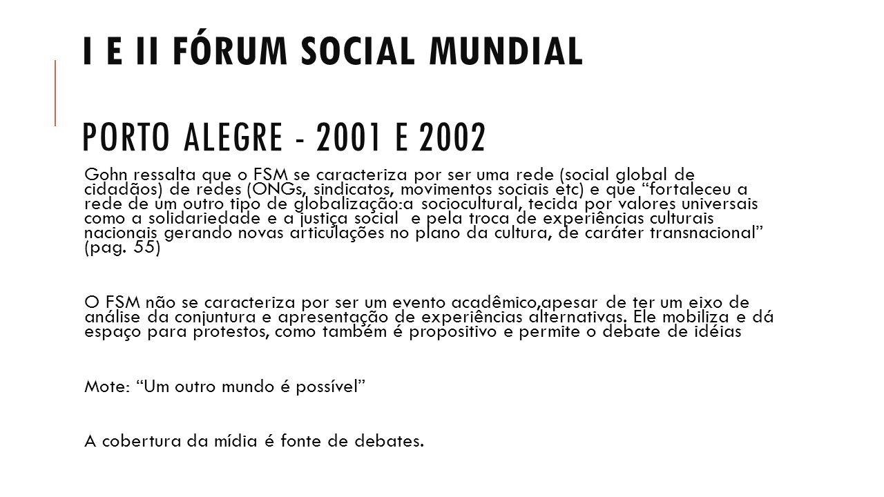I E II FÓRUM SOCIAL MUNDIAL PORTO ALEGRE - 2001 E 2002 Gohn ressalta que o FSM se caracteriza por ser uma rede (social global de cidadãos) de redes (O
