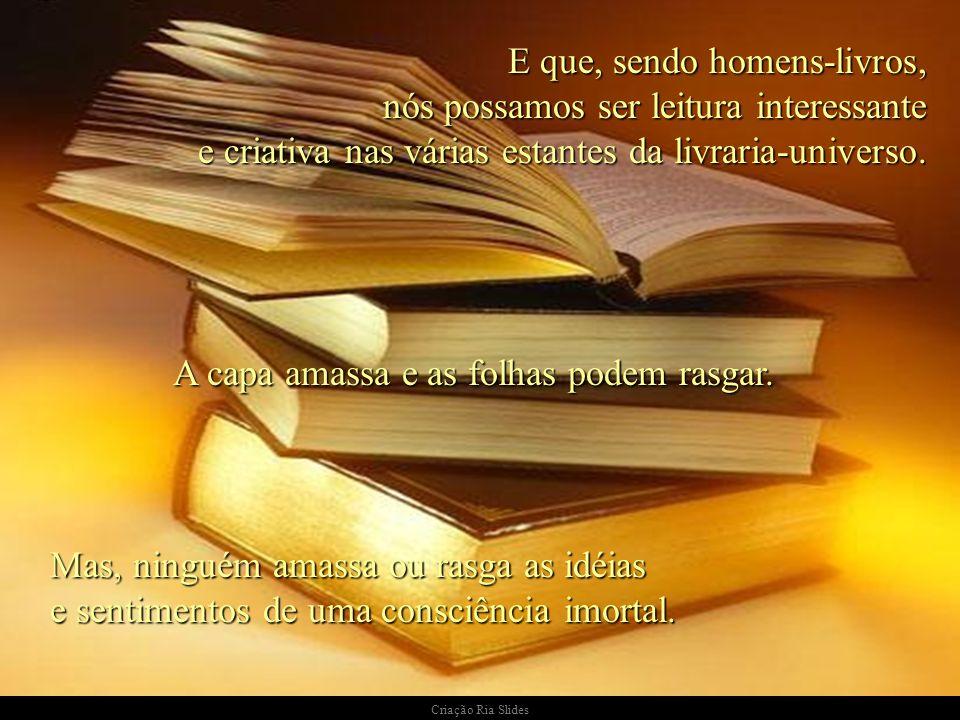 E que, sendo homens-livros, nós possamos ser leitura interessante e criativa nas várias estantes da livraria-universo. A capa amassa e as folhas podem