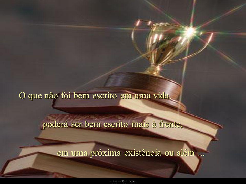 Criação Ria Slides O que não foi bem escrito em uma vida, poderá ser bem escrito mais à frente, em uma próxima existência ou além...