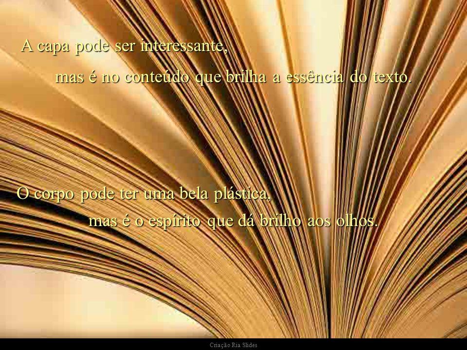 A capa pode ser interessante, mas é no conteúdo que brilha a essência do texto. O corpo pode ter uma bela plástica, mas é o espírito que dá brilho aos