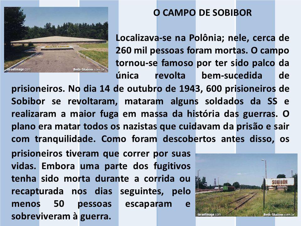 O CAMPO DE SOBIBOR Localizava-se na Polônia; nele, cerca de 260 mil pessoas foram mortas. O campo tornou-se famoso por ter sido palco da única revolta