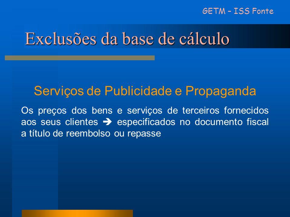 Exclusões da base de cálculo GETM – ISS Fonte Serviços de Publicidade e Propaganda Os preços dos bens e serviços de terceiros fornecidos aos seus clie