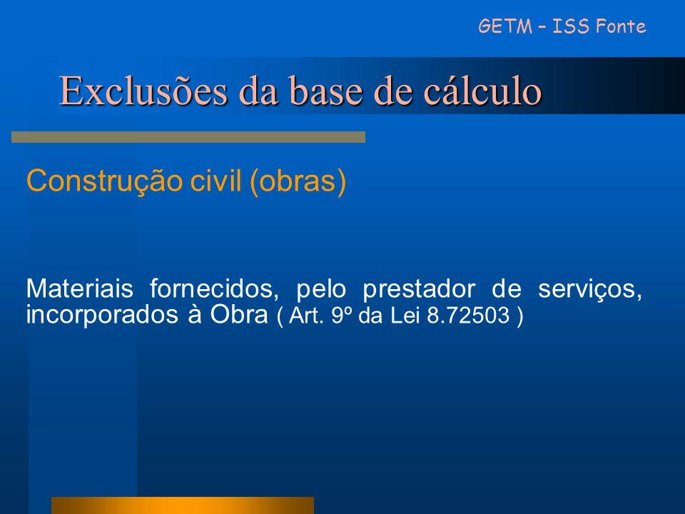 Exclusões da base de cálculo GETM – ISS Fonte Construção civil (obras) Materiais fornecidos, pelo prestador de serviços, incorporados à Obra ( Art. 9º