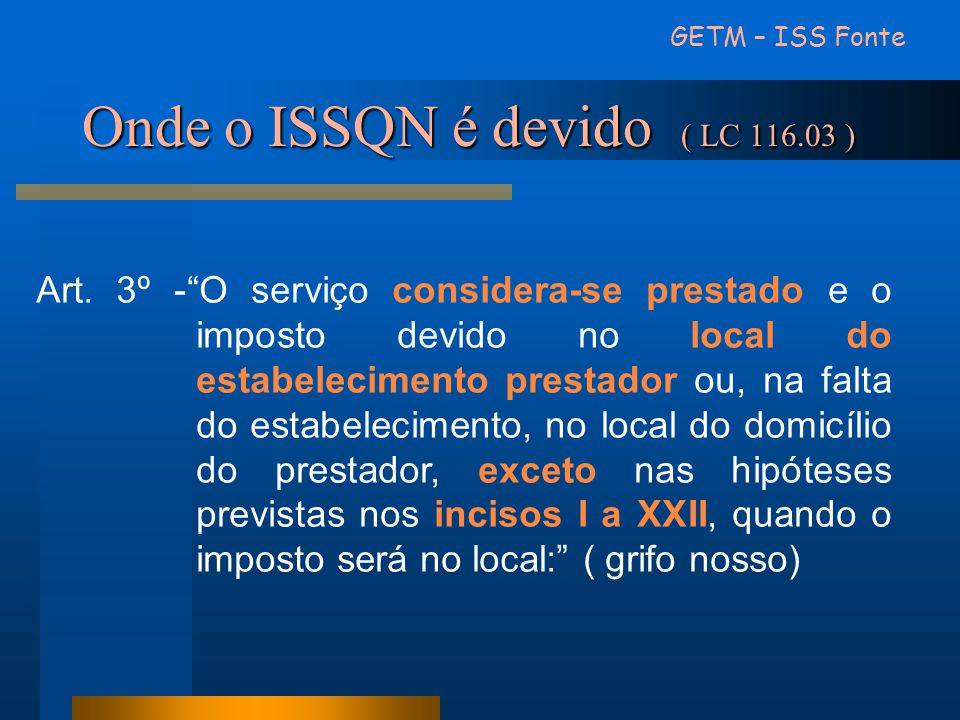 """Onde o ISSQN é devido ( LC 116.03 ) Art. 3º -""""O serviço considera-se prestado e o imposto devido no local do estabelecimento prestador ou, na falta do"""