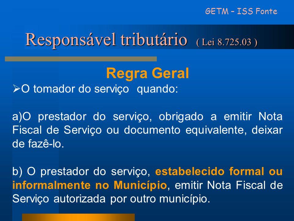Responsável tributário ( Lei 8.725.03 ) GETM – ISS Fonte Regra Geral  O tomador do serviço quando: a)O prestador do serviço, obrigado a emitir Nota F