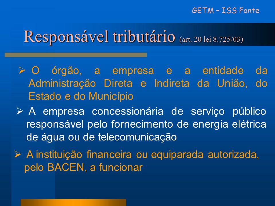 GETM – ISS Fonte Responsável tributário (art. 20 lei 8.725/03)  O órgão, a empresa e a entidade da Administração Direta e Indireta da União, do Estad