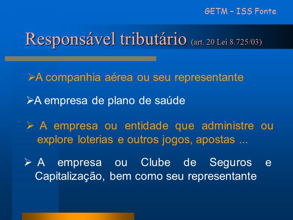 Responsável tributário (art. 20 Lei 8.725/03) GETM – ISS Fonte  A companhia aérea ou seu representante  A empresa de plano de saúde  A empresa ou e
