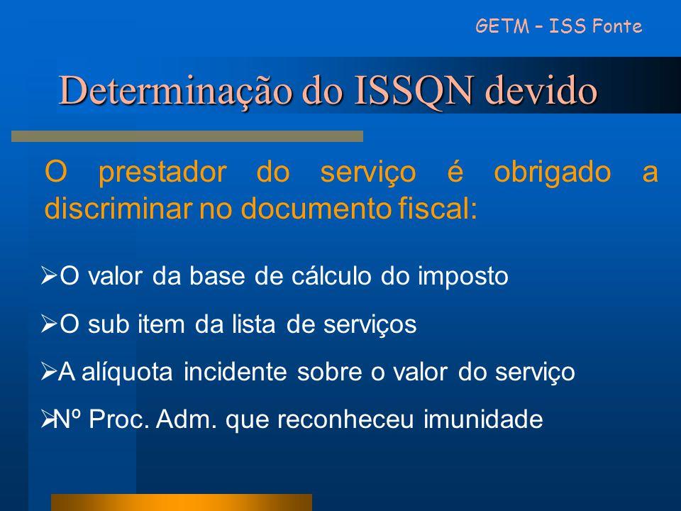 Determinação do ISSQN devido GETM – ISS Fonte O prestador do serviço é obrigado a discriminar no documento fiscal:  O valor da base de cálculo do imp