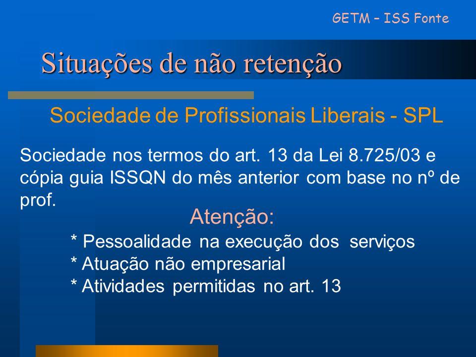 Situações de não retenção GETM – ISS Fonte Sociedade de Profissionais Liberais - SPL Sociedade nos termos do art. 13 da Lei 8.725/03 e cópia guia ISSQ
