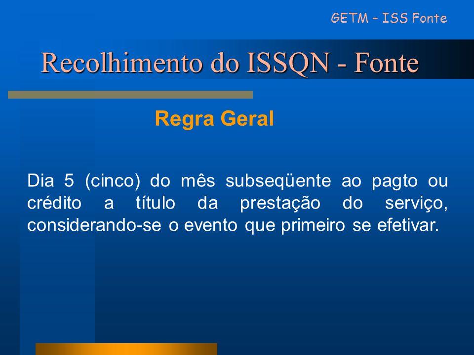 Recolhimento do ISSQN - Fonte GETM – ISS Fonte Regra Geral Dia 5 (cinco) do mês subseqüente ao pagto ou crédito a título da prestação do serviço, cons
