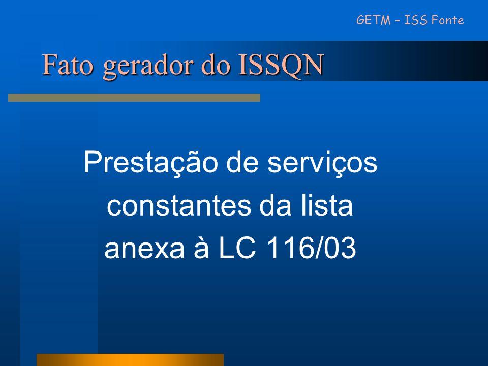 Fato gerador do ISSQN Prestação de serviços constantes da lista anexa à LC 116/03 GETM – ISS Fonte
