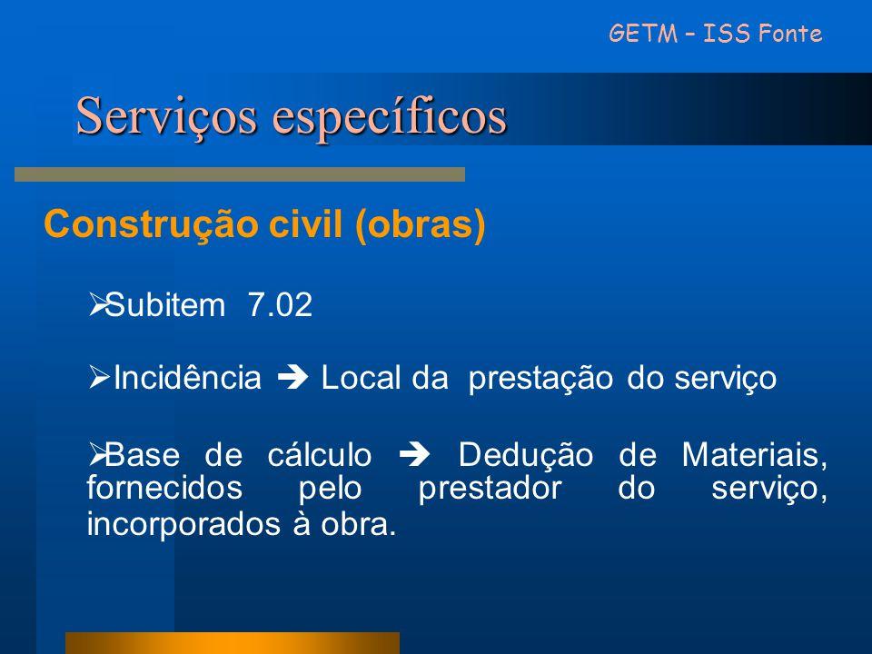 GETM – ISS Fonte Construção civil (obras)  Subitem 7.02  Incidência  Local da prestação do serviço  Base de cálculo  Dedução de Materiais, fornec