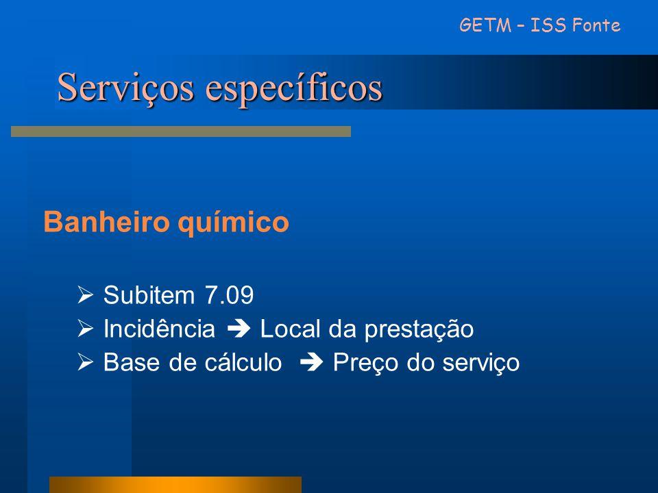 Serviços específicos Banheiro químico  Subitem 7.09  Incidência  Local da prestação  Base de cálculo  Preço do serviço GETM – ISS Fonte