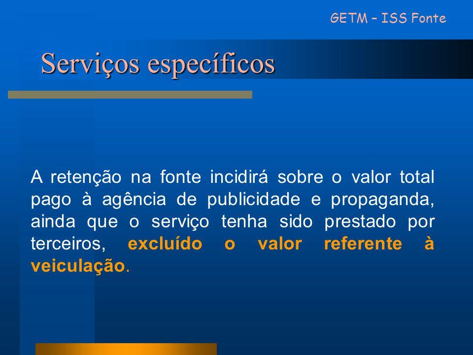 Serviços específicos GETM – ISS Fonte A retenção na fonte incidirá sobre o valor total pago à agência de publicidade e propaganda, ainda que o serviço