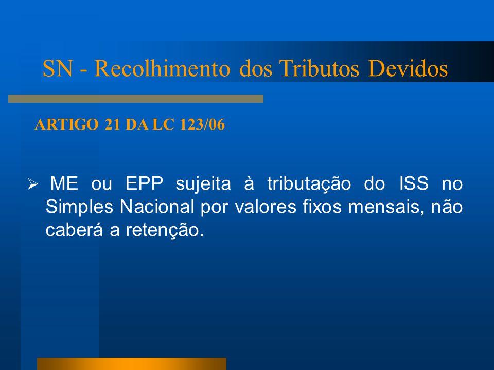  ME ou EPP sujeita à tributação do ISS no Simples Nacional por valores fixos mensais, não caberá a retenção. ARTIGO 21 DA LC 123/06 SN - Recolhimento