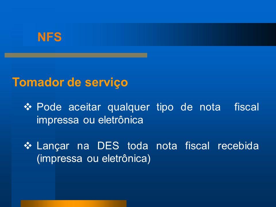 NFS Tomador de serviço  Pode aceitar qualquer tipo de nota fiscal impressa ou eletrônica  Lançar na DES toda nota fiscal recebida (impressa ou eletr