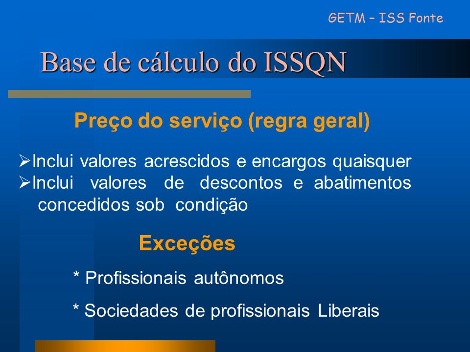 Base de cálculo do ISSQN Preço do serviço (regra geral)  Inclui valores acrescidos e encargos quaisquer  Inclui valores de descontos e abatimentos c