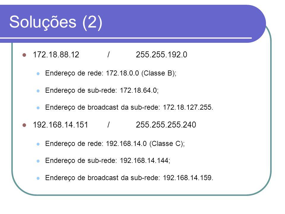 Soluções (2)  172.18.88.12/255.255.192.0  Endereço de rede: 172.18.0.0 (Classe B);  Endereço de sub-rede: 172.18.64.0;  Endereço de broadcast da sub-rede: 172.18.127.255.