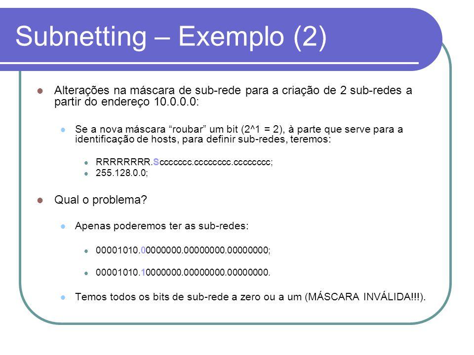 Subnetting – Exemplo (2)  Alterações na máscara de sub-rede para a criação de 2 sub-redes a partir do endereço 10.0.0.0:  Se a nova máscara roubar um bit (2^1 = 2), à parte que serve para a identificação de hosts, para definir sub-redes, teremos:  RRRRRRRR.Sccccccc.cccccccc.cccccccc;  255.128.0.0;  Qual o problema.