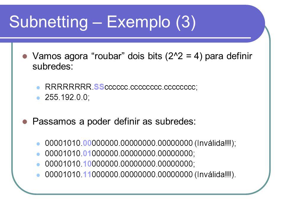 Subnetting – Exemplo (3)  Vamos agora roubar dois bits (2^2 = 4) para definir subredes:  RRRRRRRR.SScccccc.cccccccc.cccccccc;  255.192.0.0;  Passamos a poder definir as subredes:  00001010.00000000.00000000.00000000 (Inválida!!!);  00001010.01000000.00000000.00000000;  00001010.10000000.00000000.00000000;  00001010.11000000.00000000.00000000 (Inválida!!!).