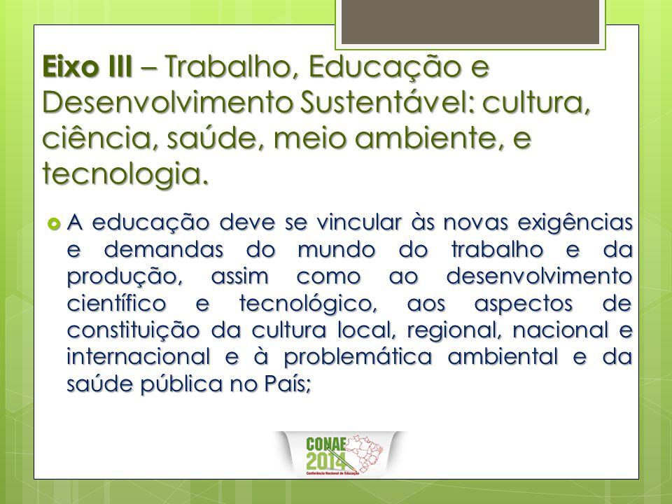 Eixo III – Trabalho, Educação e Desenvolvimento Sustentável: cultura, ciência, saúde, meio ambiente, e tecnologia.  A educação deve se vincular às no