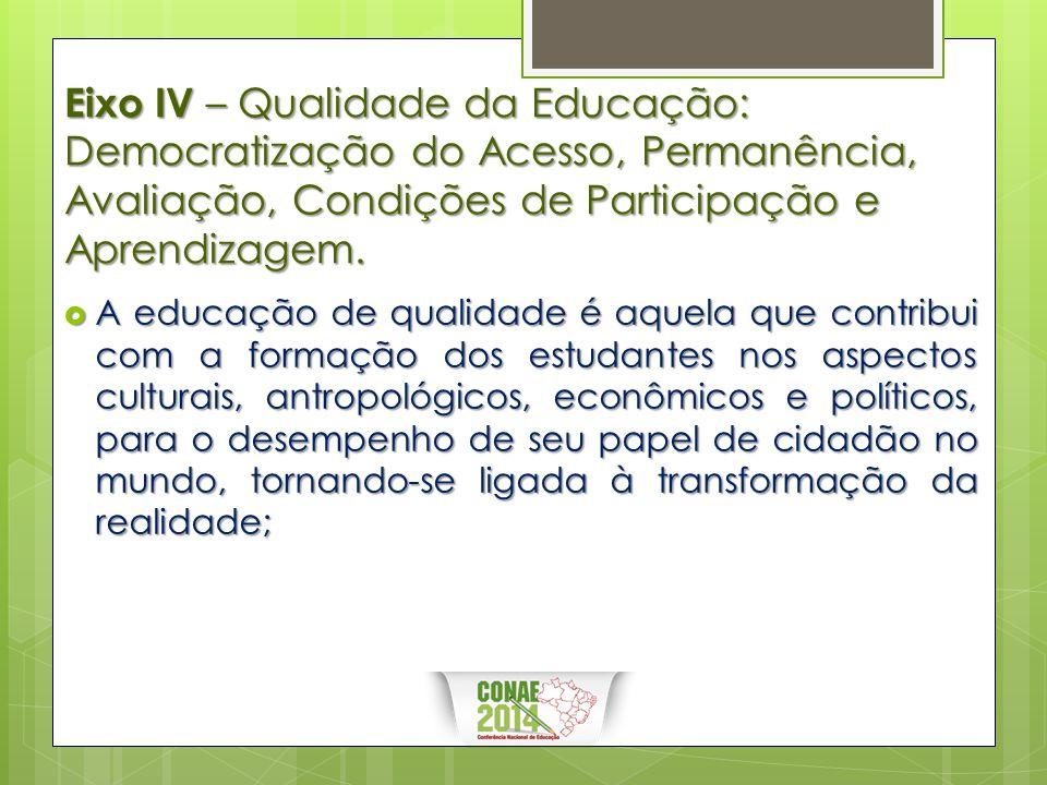 Eixo IV – Qualidade da Educação: Democratização do Acesso, Permanência, Avaliação, Condições de Participação e Aprendizagem.  A educação de qualidade