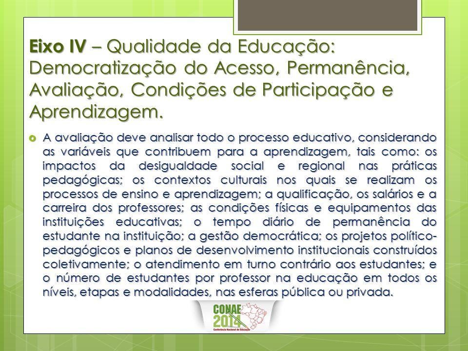 Eixo IV – Qualidade da Educação: Democratização do Acesso, Permanência, Avaliação, Condições de Participação e Aprendizagem.  A avaliação deve analis