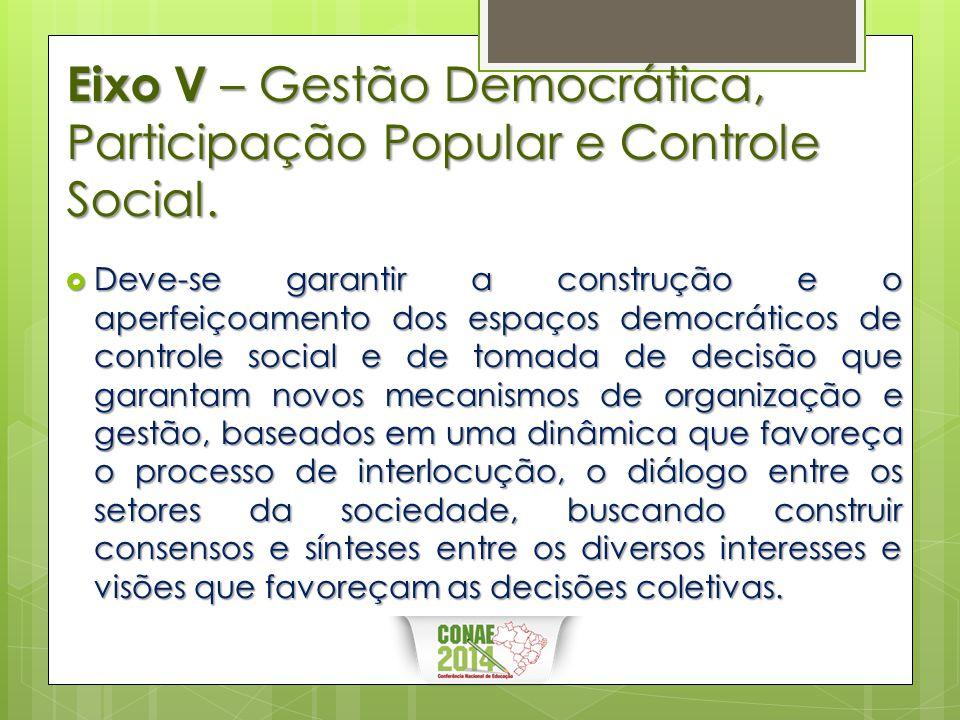 Eixo V – Gestão Democrática, Participação Popular e Controle Social.  Deve-se garantir a construção e o aperfeiçoamento dos espaços democráticos de c