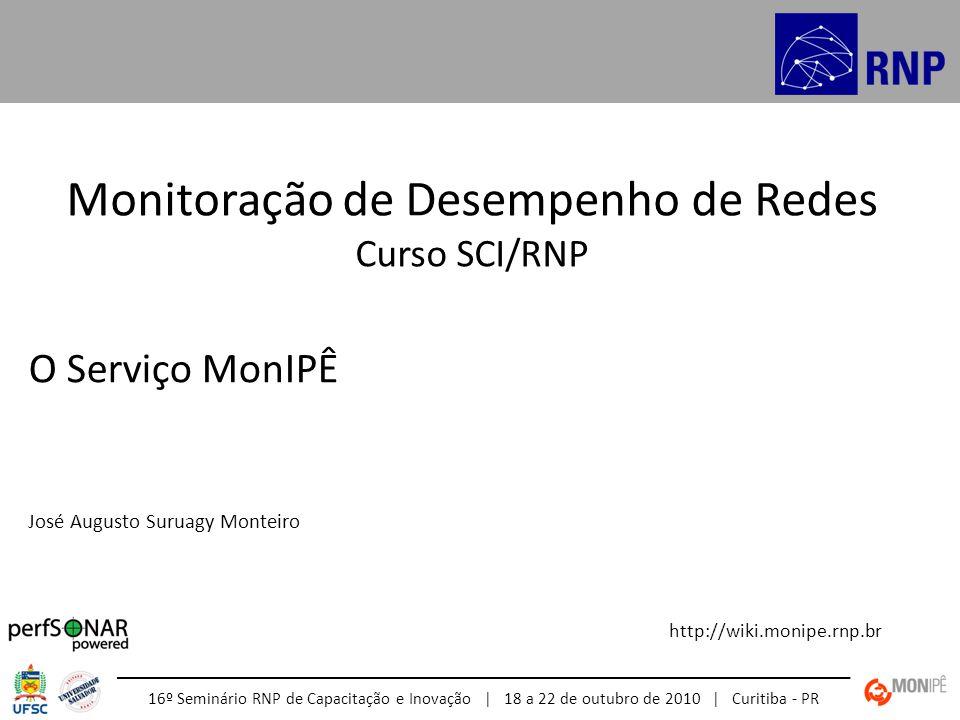 Monitoração de Desempenho de Redes Curso SCI/RNP http://wiki.monipe.rnp.br 16º Seminário RNP de Capacitação e Inovação | 18 a 22 de outubro de 2010 | Curitiba - PR O Serviço MonIPÊ José Augusto Suruagy Monteiro