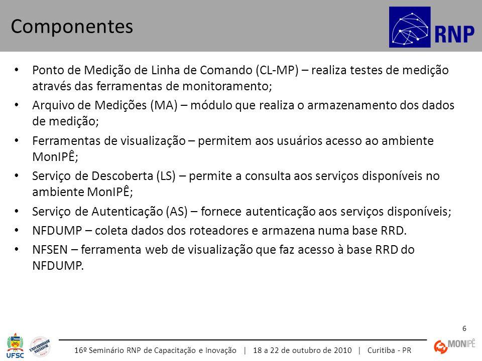 16º Seminário RNP de Capacitação e Inovação | 18 a 22 de outubro de 2010 | Curitiba - PR 6 • Ponto de Medição de Linha de Comando (CL-MP) – realiza testes de medição através das ferramentas de monitoramento; • Arquivo de Medições (MA) – módulo que realiza o armazenamento dos dados de medição; • Ferramentas de visualização – permitem aos usuários acesso ao ambiente MonIPÊ; • Serviço de Descoberta (LS) – permite a consulta aos serviços disponíveis no ambiente MonIPÊ; • Serviço de Autenticação (AS) – fornece autenticação aos serviços disponíveis; • NFDUMP – coleta dados dos roteadores e armazena numa base RRD.
