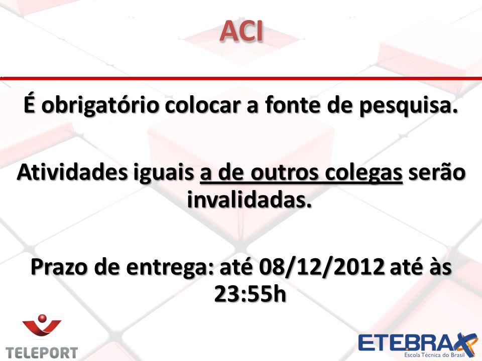 É obrigatório colocar a fonte de pesquisa. Atividades iguais a de outros colegas serão invalidadas. Prazo de entrega: até 08/12/2012 até às 23:55h ACI