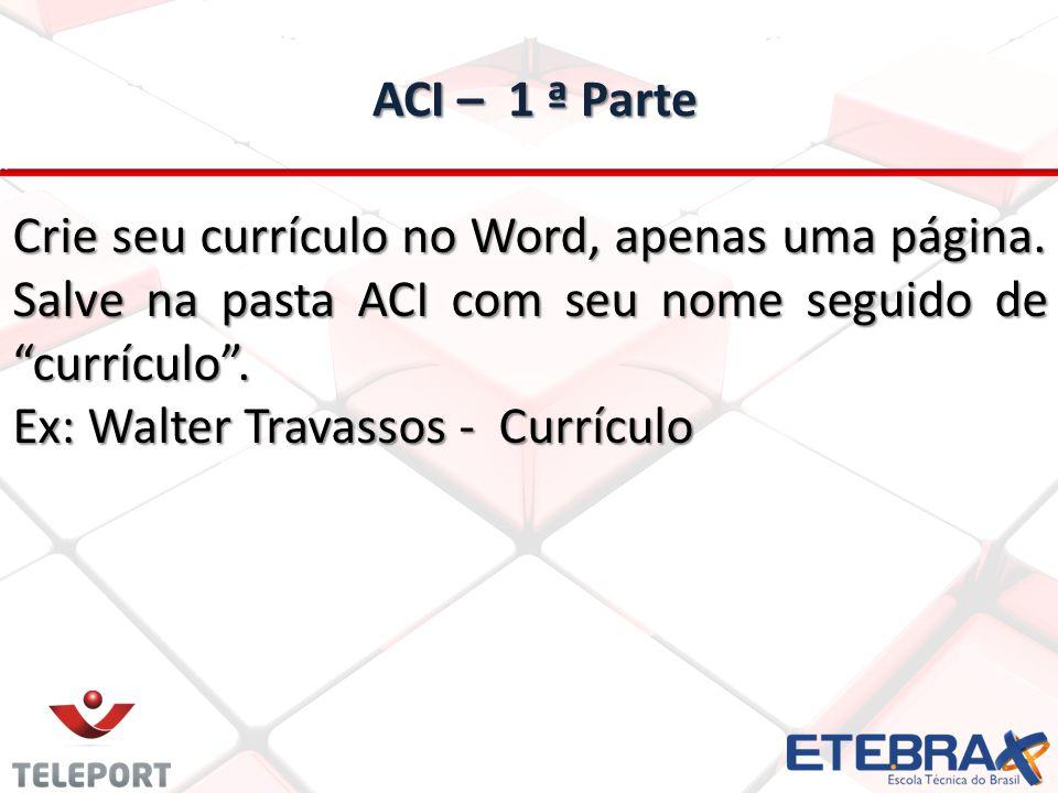 """ACI – 1 ª Parte ACI – 1 ª Parte Crie seu currículo no Word, apenas uma página. Salve na pasta ACI com seu nome seguido de """"currículo"""". Ex: Walter Trav"""