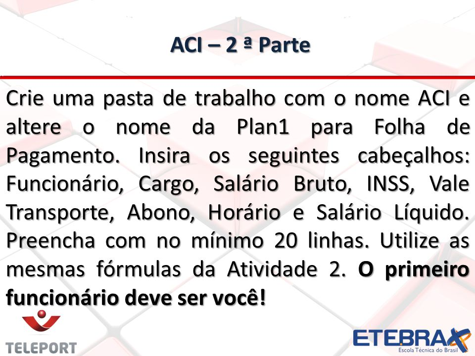 ACI – 2 ª Parte ACI – 2 ª Parte Crie uma pasta de trabalho com o nome ACI e altere o nome da Plan1 para Folha de Pagamento. Insira os seguintes cabeça