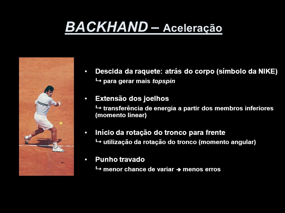 BACKHAND – Contato •Contato à frente do corpo  mais à frente que no Forehand •Face da raquete ligeiramente fechada  compensação para gerar topspin •Altura de contato  entre ombro e joelho •Força adequada de preensão da mão  menor chance de girar a mão sobre o cabo