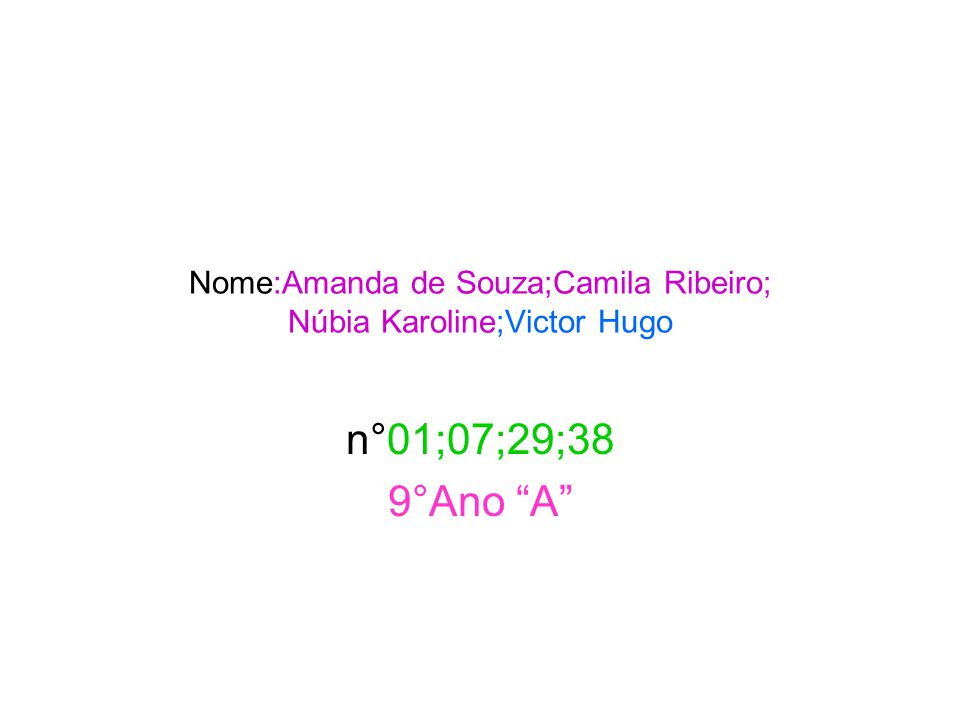 "Nome:Amanda de Souza;Camila Ribeiro; Núbia Karoline;Victor Hugo n°01;07;29;38 9°Ano ""A"""