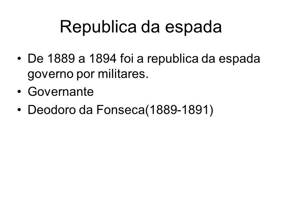 Republica da espada •De 1889 a 1894 foi a republica da espada governo por militares. •Governante •Deodoro da Fonseca(1889-1891)