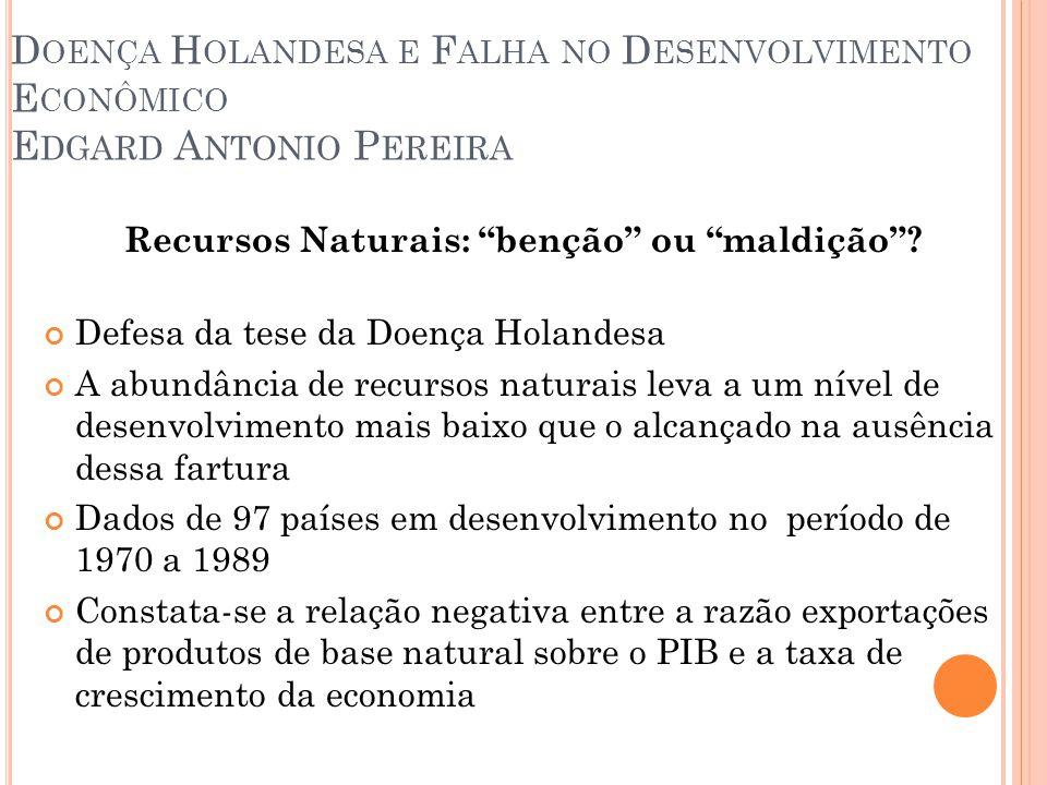Importância de uma taxa de câmbio competitiva para o processo de industrialização e renda per capita; Doença holandesa – Bresser:  Coexistência de duas taxas de câmbio de equilíbrio;  Rendas Ricardianas são mais vantajosas, uma vez que sua produtividade é maior;  Principal impacto para o Brasil é o deslocamento para os setores que produzem commodities.