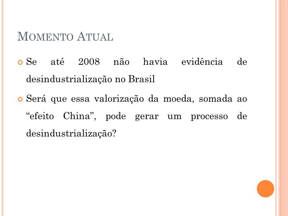 M OMENTO A TUAL Se até 2008 não havia evidência de desindustrialização no Brasil Será que essa valorização da moeda, somada ao efeito China , pode gerar um processo de desindustrialização?