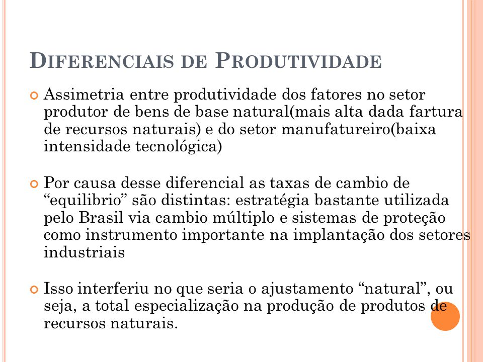 D IFERENCIAIS DE P RODUTIVIDADE Assimetria entre produtividade dos fatores no setor produtor de bens de base natural(mais alta dada fartura de recursos naturais) e do setor manufatureiro(baixa intensidade tecnológica) Por causa desse diferencial as taxas de cambio de equilibrio são distintas: estratégia bastante utilizada pelo Brasil via cambio múltiplo e sistemas de proteção como instrumento importante na implantação dos setores industriais Isso interferiu no que seria o ajustamento natural , ou seja, a total especialização na produção de produtos de recursos naturais.