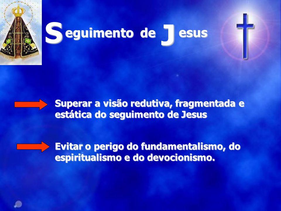 eguimento de eguimento de J esus esus S Superar a visão redutiva, fragmentada e estática do seguimento de Jesus Evitar o perigo do fundamentalismo, do