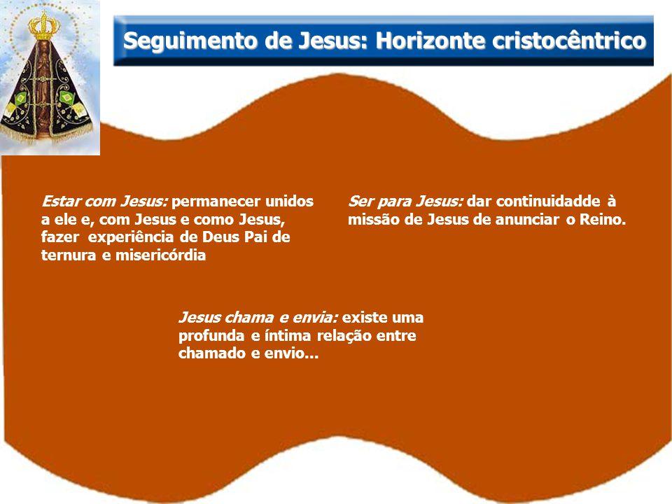 Estar com Jesus: permanecer unidos a ele e, com Jesus e como Jesus, fazer experiência de Deus Pai de ternura e misericórdia Seguimento de Jesus: Horiz