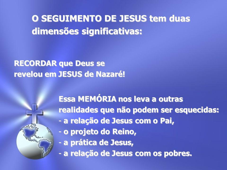 RECORDAR que Deus se revelou em JESUS de Nazaré! O SEGUIMENTO DE JESUS tem duas dimensões significativas: Essa MEMÓRIA nos leva a outras realidades qu