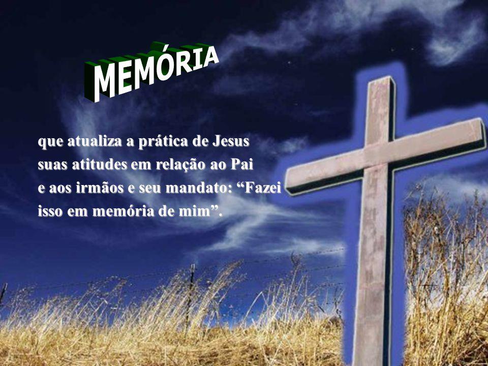 """que atualiza a prática de Jesus suas atitudes em relação ao Pai e aos irmãos e seu mandato: """"Fazei isso em memória de mim""""."""