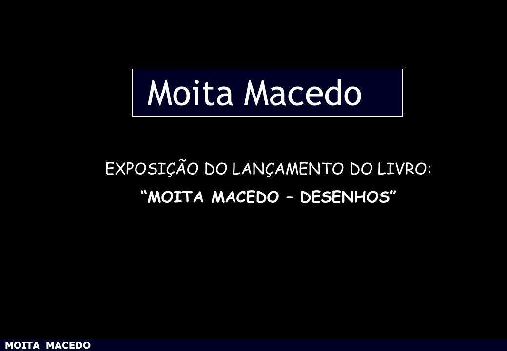 MOITA MACEDO EXPOSIÇÃO DO LANÇAMENTO DO LIVRO: MOITA MACEDO – DESENHOS Moita Macedo