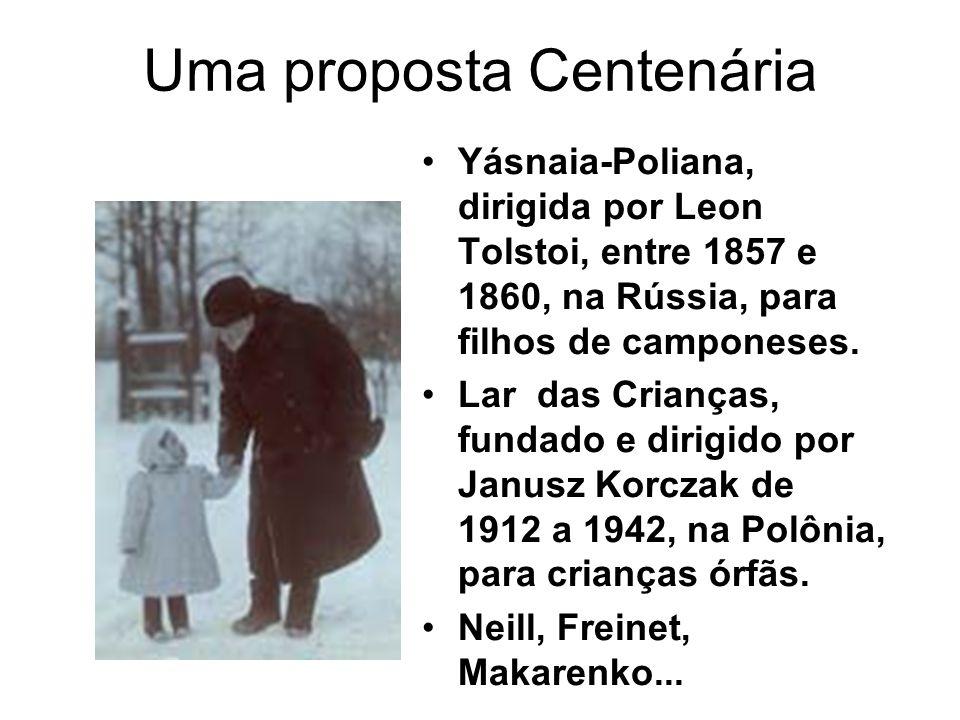 Uma proposta Centenária •Yásnaia-Poliana, dirigida por Leon Tolstoi, entre 1857 e 1860, na Rússia, para filhos de camponeses. •Lar das Crianças, funda