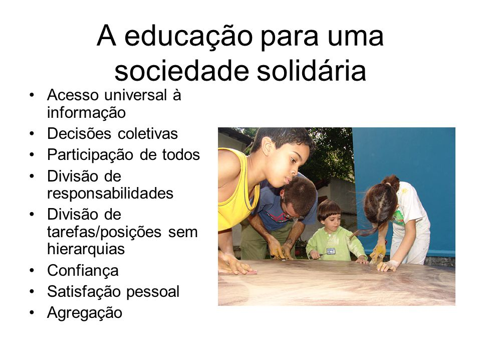 A educação para uma sociedade solidária •Acesso universal à informação •Decisões coletivas •Participação de todos •Divisão de responsabilidades •Divis
