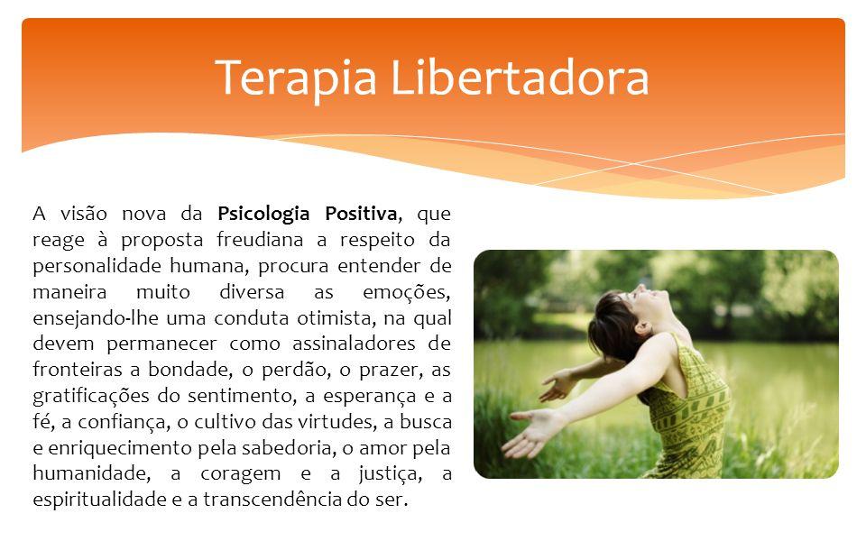 Terapia Libertadora A visão nova da Psicologia Positiva, que reage à proposta freudiana a respeito da personalidade humana, procura entender de maneir